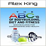 The ABC's of Bodybuilding, Diet and Fitness: Bodybuilding for Conditioning and Health | Alex King