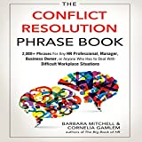 The Conflict Resolution Phrase Book: 2,000+ Phrases for Any HR Professional, Manager, Business Owner, or Anyone Who Has to Deal with Difficult Workplace Situations