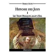 Histoire des Juifs I: Les Temps Bibliques avant l'Exil (French Edition)