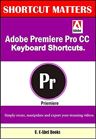 Adobe Premiere Pro CC Keyboard Shortcuts. (Shortcut Matters Book 40)