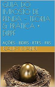GUIA DO IMPOSTO DE RENDA - TEORIA & PRÁTICA + DIRPF : AÇÕES - BDRS - ETFS -