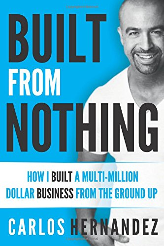 Built From Nothing: How I Built a Multi-Million Dollar Business from the Ground Up by Carlos Hernandez