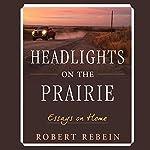 Headlights on the Prairie: Essays on Home | Robert Rebein