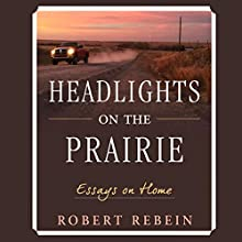 Headlights on the Prairie: Essays on Home Audiobook by Robert Rebein Narrated by Robert Rebein