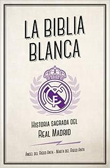 La Biblia Blanca: Historia Sagrada Del Real Madrid por Ángel Del Riego Anta epub