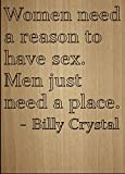 ''Women need a reason to have sex. Men...'' quote by Billy Crystal, laser engraved on wooden plaque - Size: 8''x10''