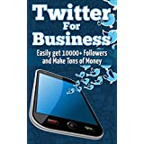 Twitter For Business: Get 10,000+ Twitter Followers Fast and Sky Rocket Your Cash Flow Using Twitter for Business...