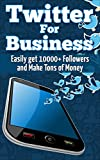 Twitter For Business: Get 10,000+ Twitter Followers Fast and Sky Rocket Your Cash Flow Using Twitter for Business (Twitter Marketing - Entrepreneurship ... Success - E-Commerce - Sales & Selling)