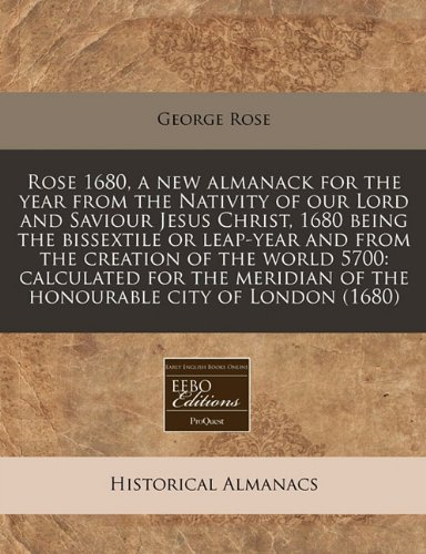 Rose 1680, a new almanack for the year from the Nativity of our Lord and Saviour Jesus Christ, 1680 being the bissextile or leap-year and from the ... of the honourable city of London (1680)