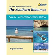The Island Hopping Digital Guide To The Southern Bahamas - Part III - The Crooked-Acklins District: Including: Mira Por Vos, Samana, The Plana Cays, and The Crooked Island Passage