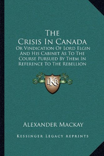 The Crisis In Canada: Or Vindication Of Lord Elgin And His Cabinet As To The Course Pursued By Them In Reference To The Rebellion Losses Bill (1849) Alexander Mackay