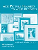Add Picture Framing to Your Business : Columba Publishing's Quick Smart Series, Kistler, Vivian, 0938655477