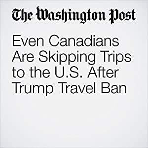 Even Canadians Are Skipping Trips to the U.S. After Trump Travel Ban