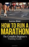 How to Run a Marathon: the Complete Beginner's Training Guide, Katrina Abiasi, 1494989026