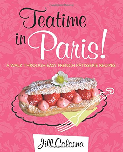 Teatime in Paris!: A Walk Through Easy French Patisserie Recipes by Jill Colonna