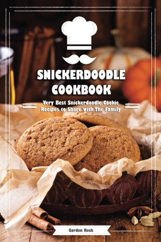 Snickerdoodle Cookbook: Very Best Snickerdoodle Cookie Recipes to Share with The Family by Gordon Rock