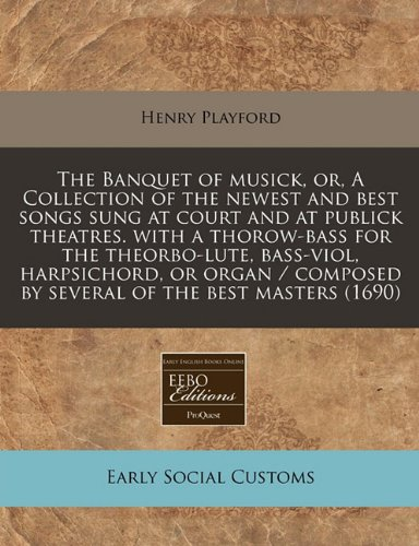 Download The Banquet of musick, or, A Collection of the newest and best songs sung at court and at publick theatres. with a thorow-bass for the theorbo-lute, ... by several of the best masters (1690) pdf epub