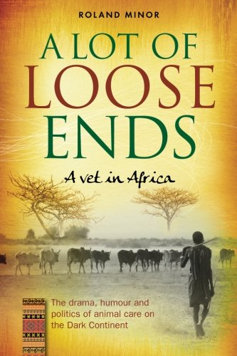 Read Online A Lot of Loose Ends - A Vet in Africa: The Drama, Humor and Politics of Animal Care on the Dark Continent pdf