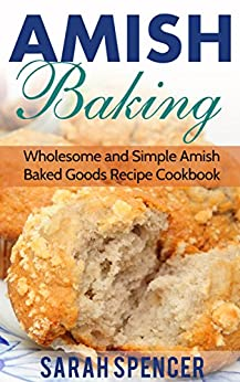 Amish Baking: Wholesome and Simple Amish Baked Goods Recipes Cookbook by [Spencer, Sarah]