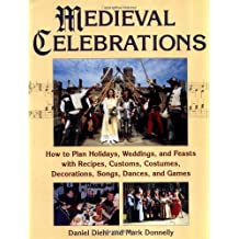 Medieval Celebrations: How to Plan Holidays, Weddings, and Feasts with Recipes, Customs and Costumes
