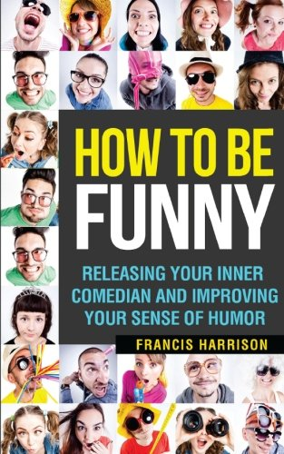 How To Be Funny: Releasing Your Inner Comedian and Developing Your Sense of Humor