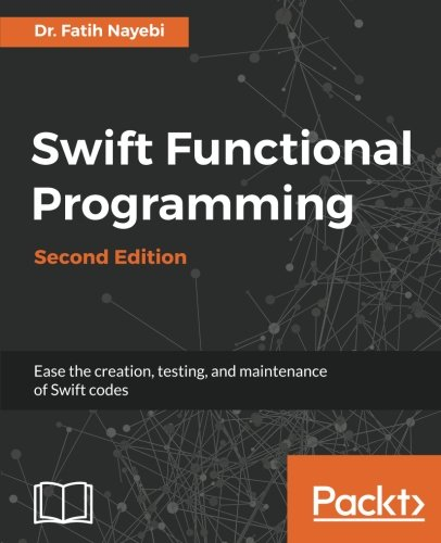 Swift Functional Programming - Second Edition: Ease the creation, testing, and maintenance of Swift codes by Packt Publishing