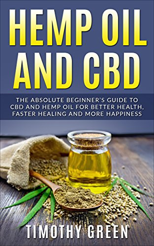 Hemp Oil and CBD: The Absolute Beginners Guide to CBD and Hemp Oil for Better Health, Faster Healing and More Happiness