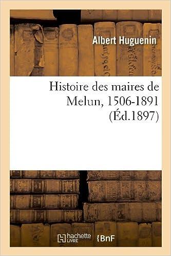 En ligne téléchargement gratuit Histoire des maires de Melun, 1506-1891 (Éd.1897) pdf, epub ebook