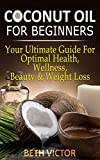 Coconut Oil for Beginners: Your Ultimate Guide For Optimal Health, Wellness, Beauty and Weight Loss (Health, Beauty, Weight Loss, Wellness)