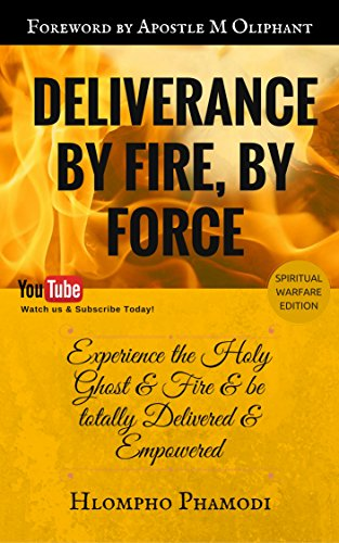 DELIVERANCE BY FIRE, BY FORCE: Receive your total Deliverance & be Empowered by the Fire of His Spirit! (Baptism Of Fire And The Holy Ghost)