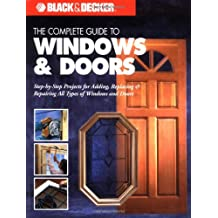 Black & Decker The Complete Guide to Doors & Windows: Step by Step Project for Adding, Replacing & Repairing