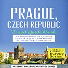 Prague, Czech Republic: Travel Guide Book - a Comprehensive 5-Day Travel Guide to Prague, Czech Republic & Unforgettable Czech Travel: Best Travel Guides to Europe Series, Book 7 Audiobook by  Passport to European Travel Guides Narrated by Colin Fluxman