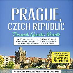 Prague, Czech Republic: Travel Guide Book - a Comprehensive 5-Day Travel Guide to Prague, Czech Republic & Unforgettable Czech Travel