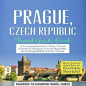 Prague, Czech Republic: Travel Guide Book - a Comprehensive 5-Day Travel Guide to Prague, Czech Republic & Unforgettable Czech Travel Audiobook