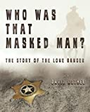 Who Was That Masked Man? the Story of the Lone Ranger, David Rothel, 1484980778