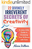 22 Divinely Irreverent Secrets to Creativity: A Juicy Little Guide to Accessing Your Brilliance in Everyday Life