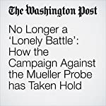 No Longer a 'Lonely Battle': How the Campaign Against the Mueller Probe has Taken Hold | Michael Kranish,Devlin Barrett,Karoun Demirjian