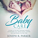 Baby Care: A Guide to the Most Important Months of Your Baby's Life: Proper Feeding, Sleeping, and Care During the First Year (A+ Parenting) | Joseph R. Parker