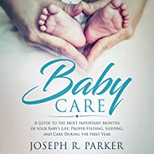 Baby Care: A Guide to the Most Important Months of Your Baby's Life: Proper Feeding, Sleeping, and Care During the First Year (A+ Parenting) Audiobook by Joseph R. Parker Narrated by Bob D
