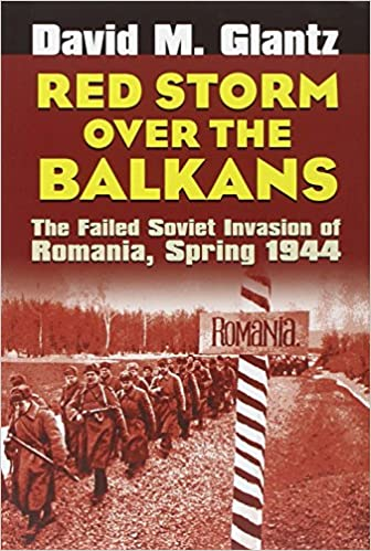 Red Storm Over the Balkans: The Failed Soviet Invasion of Romania, Spring 1944 (Modern War Studies)