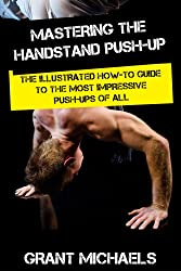 Mastering the Handstand Push-up: The Illustrated How-to Guide to the Most Impressive Push-Ups of All (English Edition)