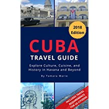 Cuba Travel Guide: Explore Cuban Culture, Cuisine, and History in Havana and Beyond (2018 Edition)