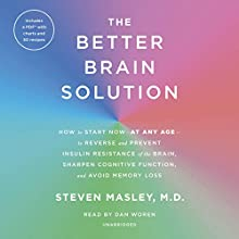 The Better Brain Solution: How to Start Now - at Any Age - to Reverse and Prevent Insulin Resistance of the Brain, Sharpen Cognitive Function, and Avoid Memory Loss Audiobook by Steven Masley Narrated by Dan Woren