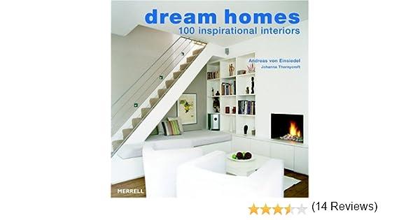 dream homes 100 inspirational interiors andreas von einsiedel johanna thornycroft 9781858943497 amazoncom books