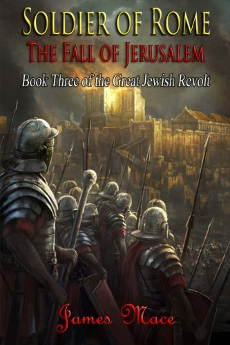 Soldier of Rome: The Fall of Jerusalem (The Great Jewish Revolt) (Volume 3)