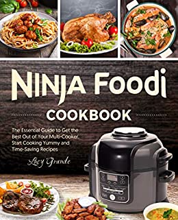 Ninja Foodi Cookbook: The Essential Guide to Get the Best Out of Your Multi-Cooker. Start Cooking Yummy and Time-Saving Recipes