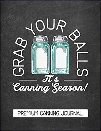 Grab Your Balls Its Canning Season Premium Canning Journal: Chalkboard Design Blank Canning Cookbook Blank Canning Recipe Pages Book Canning Journal ... Blue Mason Canning Jars Funny Jars Gift