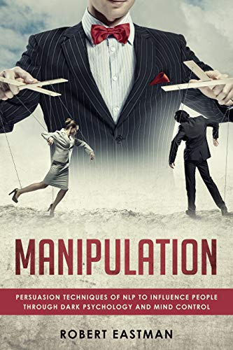 MANIPULATION: Persuasion Techniques of NLP to influence People Through Dark Psychology and Mind Control (Dark Persuasion Techniques The Psychology Of Manipulation)