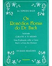 Os Remédios Florais do Dr. Bach: Incluindo Cura-Te A Ti Mesmo. Uma Explicação Sobre A Causa Real E A Cura Das Doenças E Os Doze Remédios.
