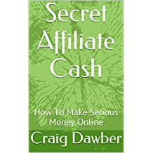 Secret Affiliate Cash: How To Make Serious Money Online